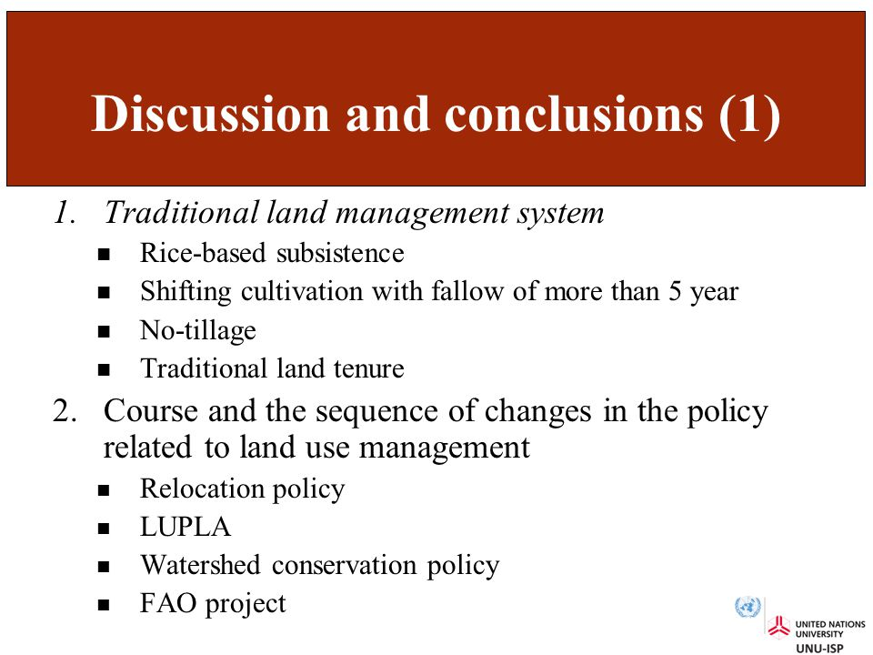 Discussion and conclusions (1) 1.Traditional land management system Rice-based subsistence Shifting cultivation with fallow of more than 5 year No-tillage Traditional land tenure 2.Course and the sequence of changes in the policy related to land use management Relocation policy LUPLA Watershed conservation policy FAO project