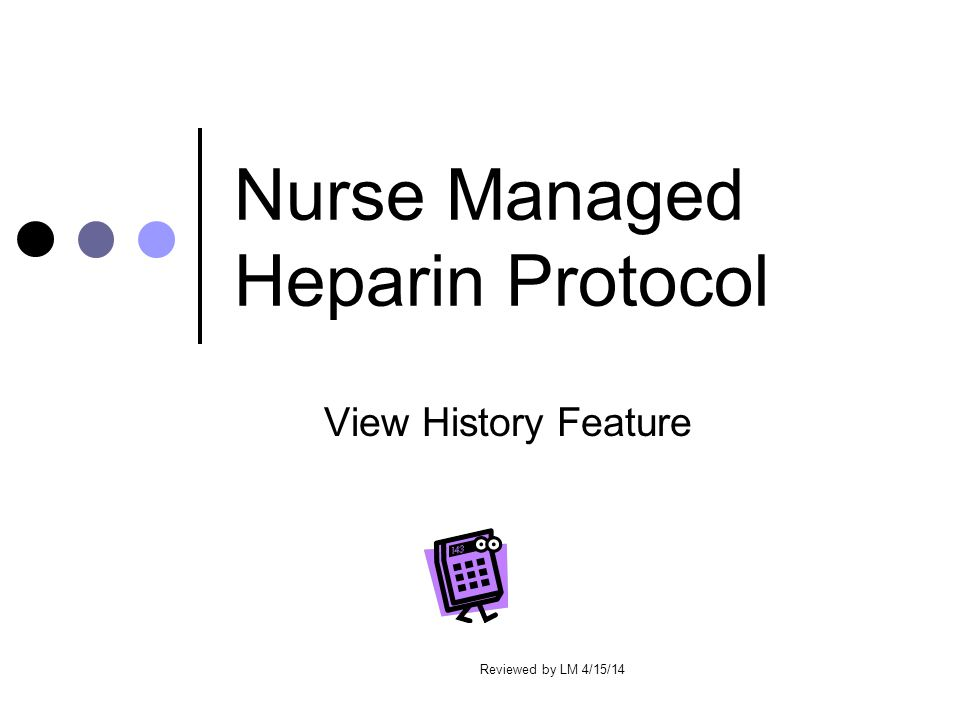 Nurse Managed Heparin Protocol View History Feature Reviewed by LM 4/15/14