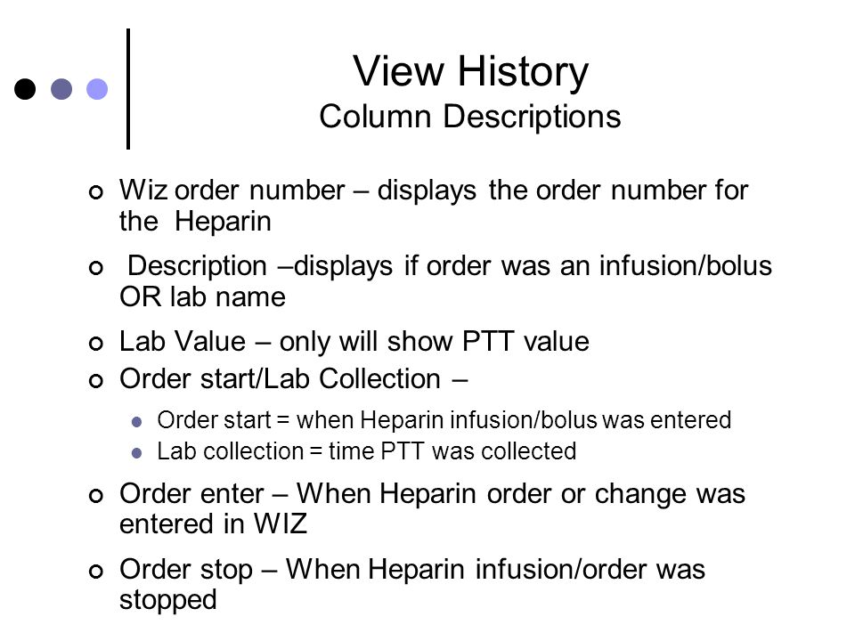 View History Column Descriptions Wiz order number – displays the order number for the Heparin Description –displays if order was an infusion/bolus OR lab name Lab Value – only will show PTT value Order start/Lab Collection – Order start = when Heparin infusion/bolus was entered Lab collection = time PTT was collected Order enter – When Heparin order or change was entered in WIZ Order stop – When Heparin infusion/order was stopped