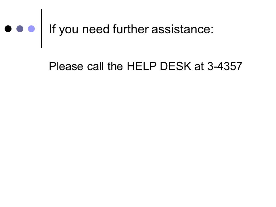 If you need further assistance: Please call the HELP DESK at 3-4357