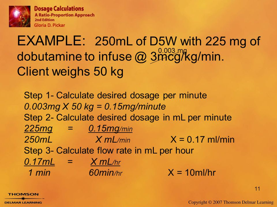11 EXAMPLE: 250mL of D5W with 225 mg of dobutamine to infuse @ 3mcg/kg/min. Client weighs 50 kg 0.003 mg Step 1- Calculate desired dosage per minute 0