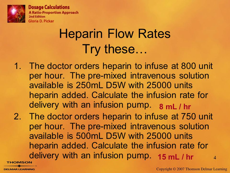 4 Heparin Flow Rates Try these… 1.The doctor orders heparin to infuse at 800 unit per hour. The pre-mixed intravenous solution available is 250mL D5W