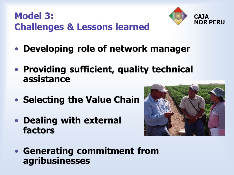 Model 3: Challenges & Lessons learned Developing role of network manager Providing sufficient, quality technical assistance Selecting the Value Chain Dealing with external factors Generating commitment from agribusinesses CAJA NOR PERU