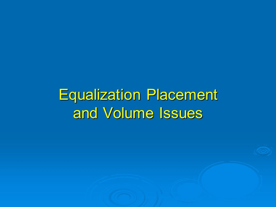 Equalization Placement and Volume Issues