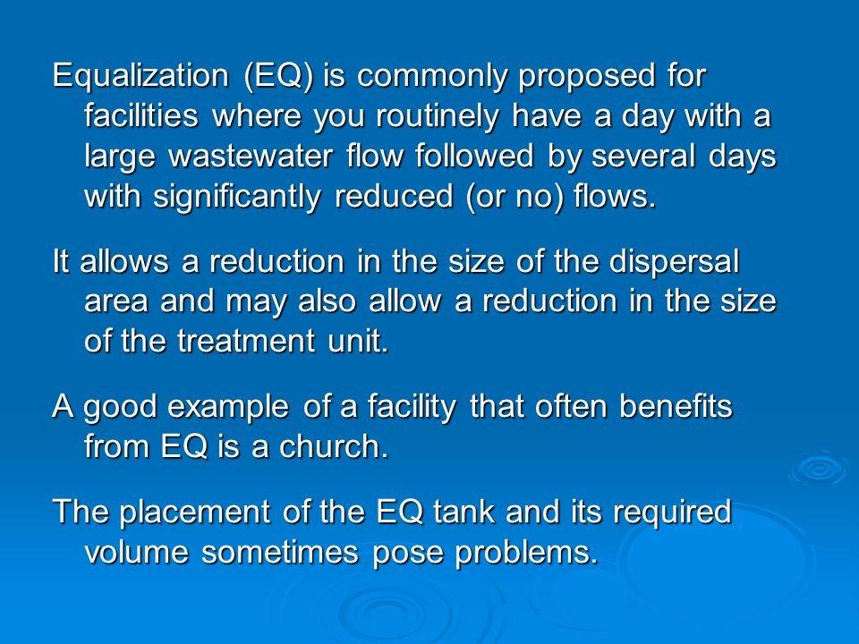 Equalization (EQ) is commonly proposed for facilities where you routinely have a day with a large wastewater flow followed by several days with significantly reduced (or no) flows.