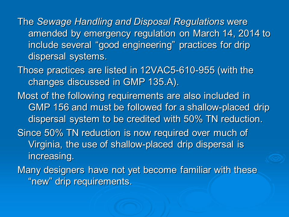 The Sewage Handling and Disposal Regulations were amended by emergency regulation on March 14, 2014 to include several good engineering practices for drip dispersal systems.