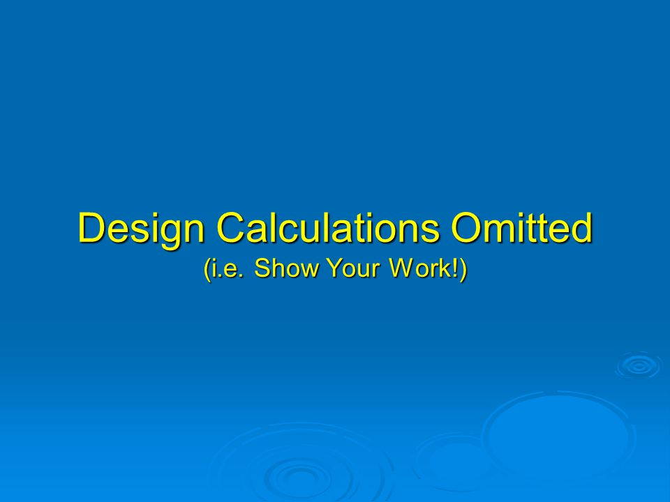 Design Calculations Omitted (i.e. Show Your Work!)