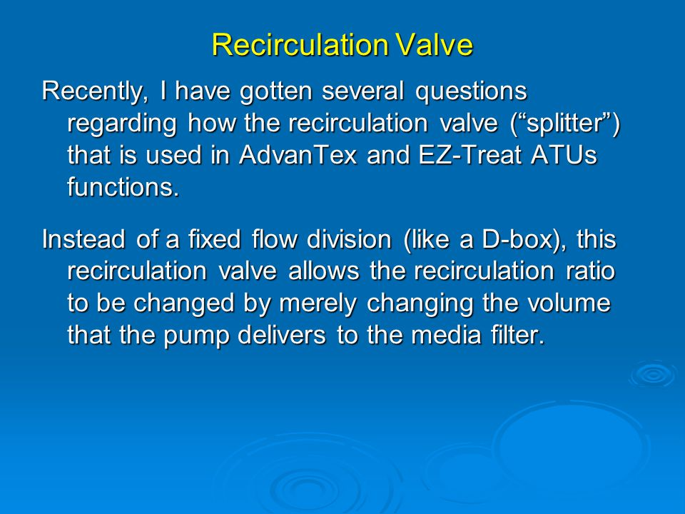 Recirculation Valve Recently, I have gotten several questions regarding how the recirculation valve ( splitter ) that is used in AdvanTex and EZ-Treat ATUs functions.