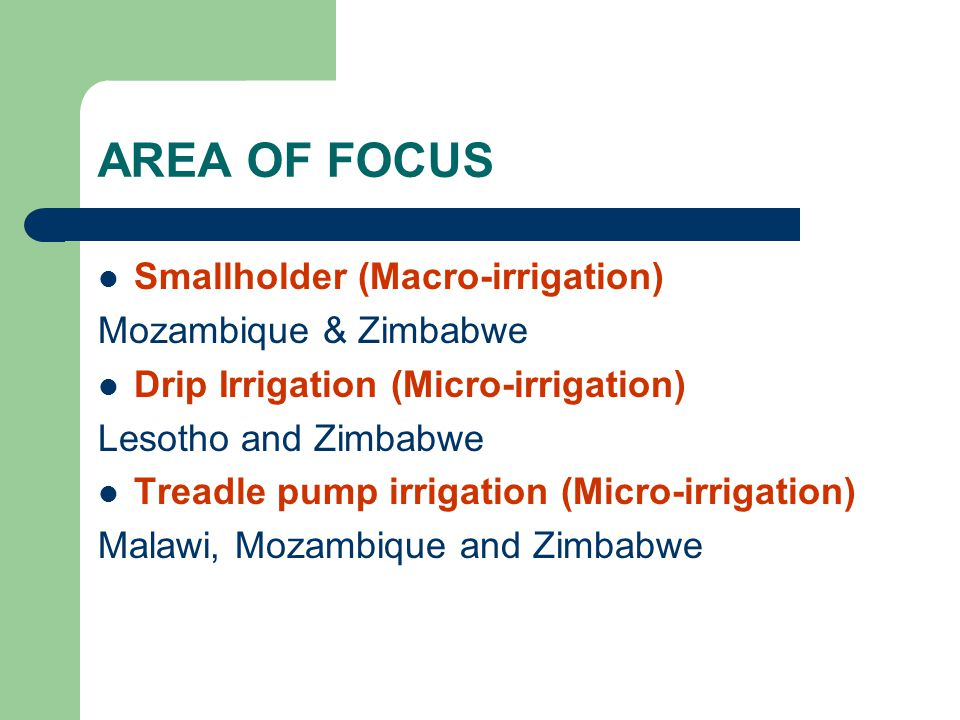AREA OF FOCUS Smallholder (Macro-irrigation) Mozambique & Zimbabwe Drip Irrigation (Micro-irrigation) Lesotho and Zimbabwe Treadle pump irrigation (Mi