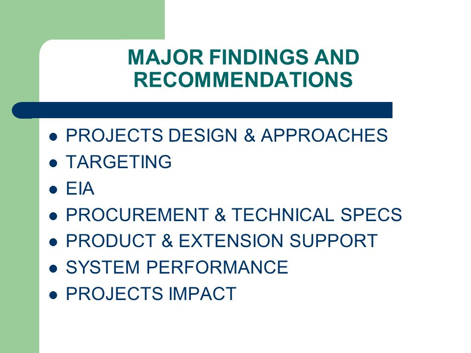 MAJOR FINDINGS AND RECOMMENDATIONS PROJECTS DESIGN & APPROACHES TARGETING EIA PROCUREMENT & TECHNICAL SPECS PRODUCT & EXTENSION SUPPORT SYSTEM PERFORMANCE PROJECTS IMPACT