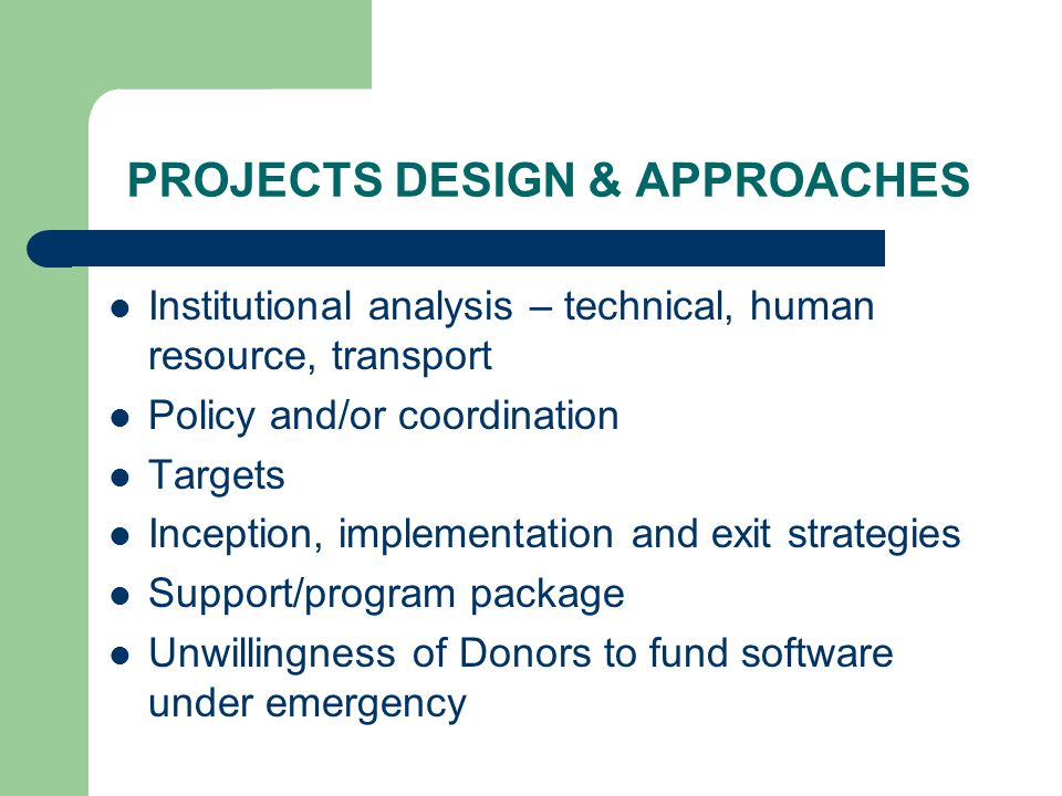 PROJECTS DESIGN & APPROACHES Institutional analysis – technical, human resource, transport Policy and/or coordination Targets Inception, implementation and exit strategies Support/program package Unwillingness of Donors to fund software under emergency
