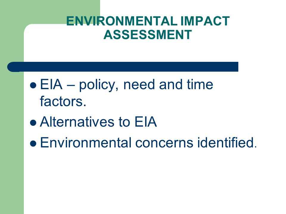 ENVIRONMENTAL IMPACT ASSESSMENT EIA – policy, need and time factors. Alternatives to EIA Environmental concerns identified.