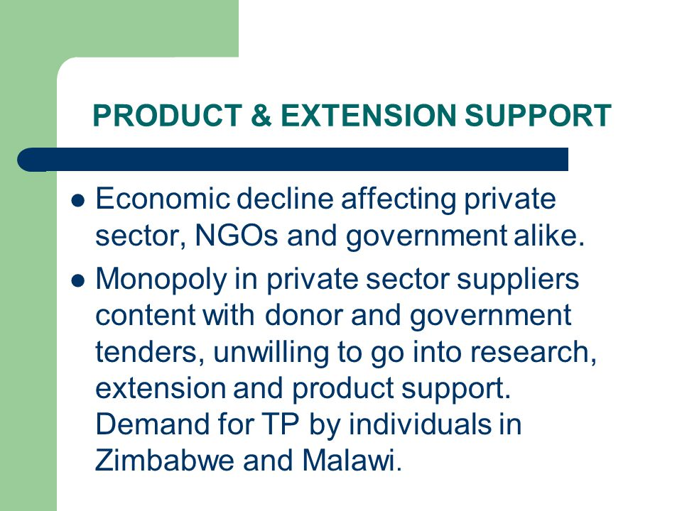 PRODUCT & EXTENSION SUPPORT Economic decline affecting private sector, NGOs and government alike. Monopoly in private sector suppliers content with do