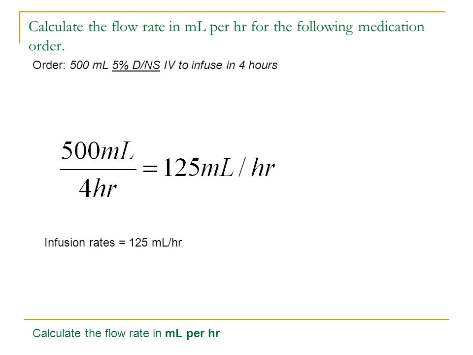 Calculate the flow rate in mL per hr for the following medication order. Order: 500 mL 5% D/NS IV to infuse in 4 hours Infusion rates = 125 mL/hr Calc