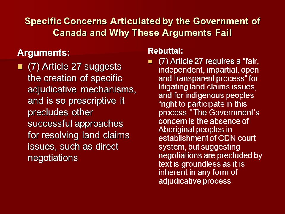 Specific Concerns Articulated by the Government of Canada and Why These Arguments Fail Arguments: (7) Article 27 suggests the creation of specific adjudicative mechanisms, and is so prescriptive it precludes other successful approaches for resolving land claims issues, such as direct negotiations (7) Article 27 suggests the creation of specific adjudicative mechanisms, and is so prescriptive it precludes other successful approaches for resolving land claims issues, such as direct negotiationsRebuttal: (7) Article 27 requires a (7) Article 27 requires a fair, independent, impartial, open and transparent process for litigating land claims issues, and for indigenous peoples right to participate in this process. The Government's concern is the absence of Aboriginal peoples in establishment of CDN court system, but suggesting negotiations are precluded by text is groundless as it is inherent in any form of adjudicative process