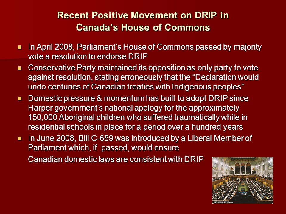 Recent Positive Movement on DRIP in Canada's House of Commons In April 2008, Parliament's House of Commons passed by majority vote a resolution to endorse DRIP In April 2008, Parliament's House of Commons passed by majority vote a resolution to endorse DRIP Conservative Party maintained its opposition as only party to vote against resolution, stating erroneously that the Declaration would undo centuries of Canadian treaties with Indigenous peoples Conservative Party maintained its opposition as only party to vote against resolution, stating erroneously that the Declaration would undo centuries of Canadian treaties with Indigenous peoples Domestic pressure & momentum has built to adopt DRIP since Harper government's national apology for the approximately 150,000 Aboriginal children who suffered traumatically while in residential schools in place for a period over a hundred years Domestic pressure & momentum has built to adopt DRIP since Harper government's national apology for the approximately 150,000 Aboriginal children who suffered traumatically while in residential schools in place for a period over a hundred years In June 2008, Bill C-659 was introduced by a Liberal Member of Parliament which, if passed, would ensure In June 2008, Bill C-659 was introduced by a Liberal Member of Parliament which, if passed, would ensure Canadian domestic laws are consistent with DRIP