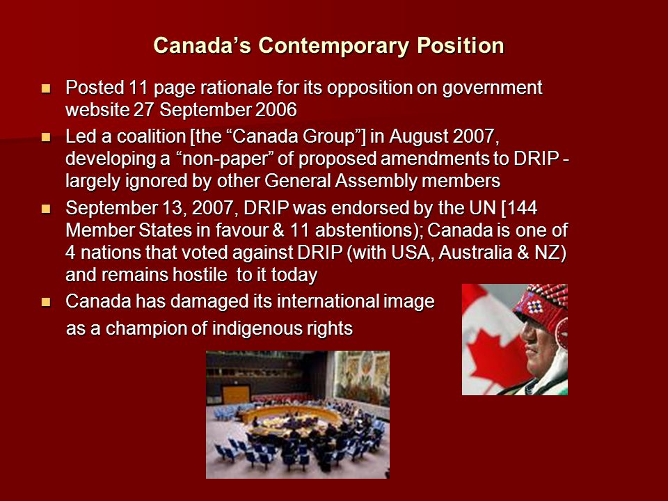 Canada's Contemporary Position Posted 11 page rationale for its opposition on government website 27 September 2006 Posted 11 page rationale for its opposition on government website 27 September 2006 Led a coalition [the Canada Group ] in August 2007, developing a non-paper of proposed amendments to DRIP - largely ignored by other General Assembly members Led a coalition [the Canada Group ] in August 2007, developing a non-paper of proposed amendments to DRIP - largely ignored by other General Assembly members September 13, 2007, DRIP was endorsed by the UN [144 Member States in favour & 11 abstentions); Canada is one of 4 nations that voted against DRIP (with USA, Australia & NZ) and remains hostile to it today September 13, 2007, DRIP was endorsed by the UN [144 Member States in favour & 11 abstentions); Canada is one of 4 nations that voted against DRIP (with USA, Australia & NZ) and remains hostile to it today Canada has damaged its international image Canada has damaged its international image as a champion of indigenous rights as a champion of indigenous rights
