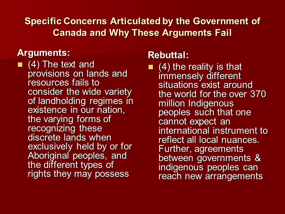 Specific Concerns Articulated by the Government of Canada and Why These Arguments Fail Arguments: (4) The text and provisions on lands and resources fails to consider the wide variety of landholding regimes in existence in our nation, the varying forms of recognizing these discrete lands when exclusively held by or for Aboriginal peoples, and the different types of rights they may possess (4) The text and provisions on lands and resources fails to consider the wide variety of landholding regimes in existence in our nation, the varying forms of recognizing these discrete lands when exclusively held by or for Aboriginal peoples, and the different types of rights they may possess Rebuttal: (4) the reality is that immensely different situations exist around the world for the over 370 million Indigenous peoples such that one cannot expect an international instrument to reflect all local nuances.
