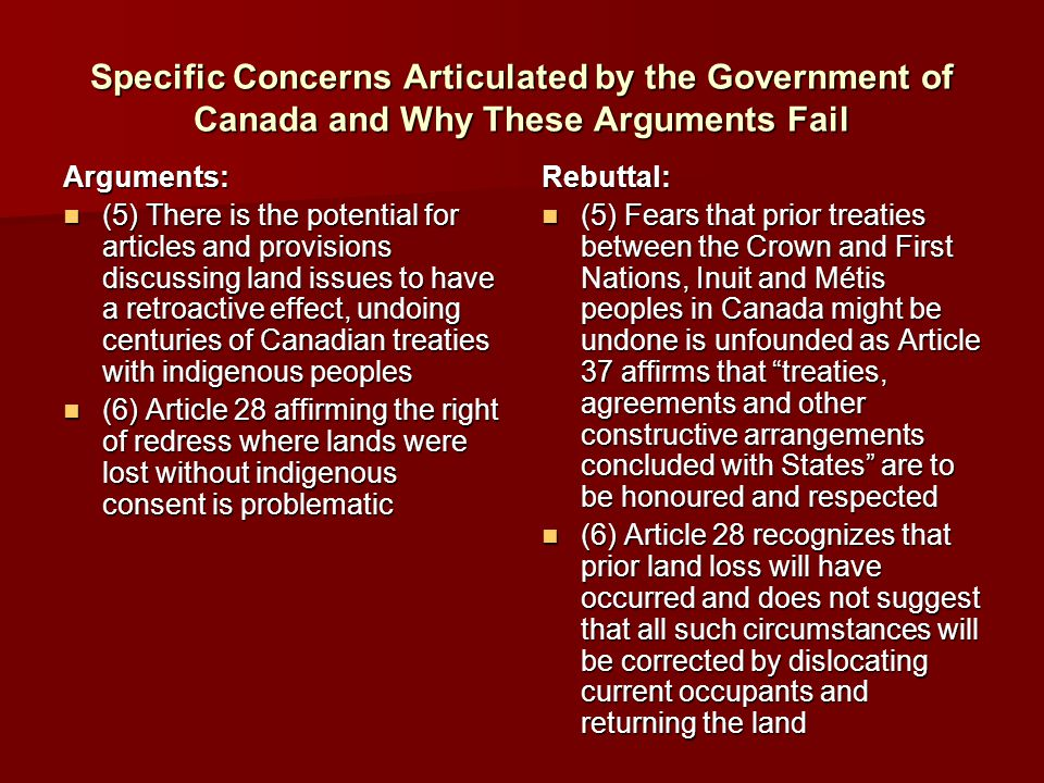 Specific Concerns Articulated by the Government of Canada and Why These Arguments Fail Arguments: (5) There is the potential for articles and provisions discussing land issues to have a retroactive effect, undoing centuries of Canadian treaties with indigenous peoples (5) There is the potential for articles and provisions discussing land issues to have a retroactive effect, undoing centuries of Canadian treaties with indigenous peoples (6) Article 28 affirming the right of redress where lands were lost without indigenous consent is problematic (6) Article 28 affirming the right of redress where lands were lost without indigenous consent is problematicRebuttal: (5) Fears that prior treaties between the Crown and First Nations, Inuit and Métis peoples in Canada might be undone is unfounded as Article 37 affirms that treaties, agreements and other constructive arrangements concluded with States are to be honoured and respected (5) Fears that prior treaties between the Crown and First Nations, Inuit and Métis peoples in Canada might be undone is unfounded as Article 37 affirms that treaties, agreements and other constructive arrangements concluded with States are to be honoured and respected (6) Article 28 recognizes that prior land loss will have occurred and does not suggest that all such circumstances will be corrected by dislocating current occupants and returning the land (6) Article 28 recognizes that prior land loss will have occurred and does not suggest that all such circumstances will be corrected by dislocating current occupants and returning the land