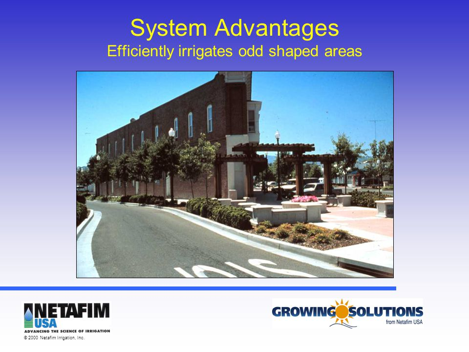 © 2000 Netafim Irrigation, Inc. System Advantages Efficiently irrigates odd shaped areas