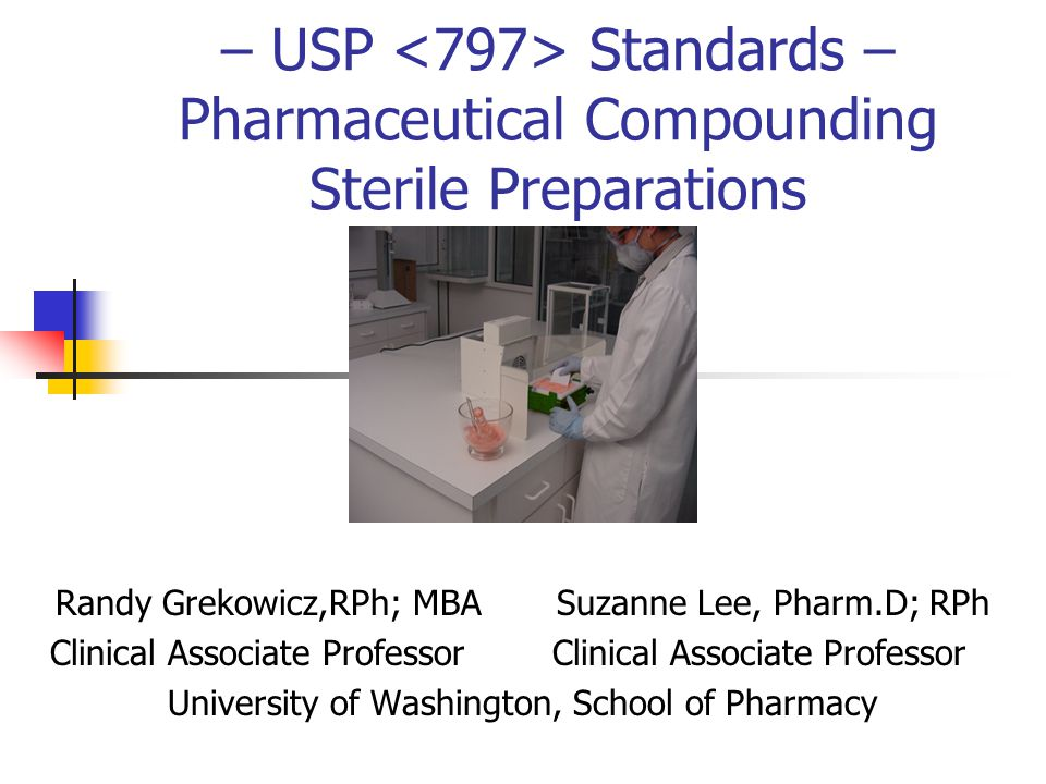 – USP Standards – Pharmaceutical Compounding Sterile Preparations Randy Grekowicz,RPh; MBA Suzanne Lee, Pharm.D; RPh Clinical Associate Professor Clin