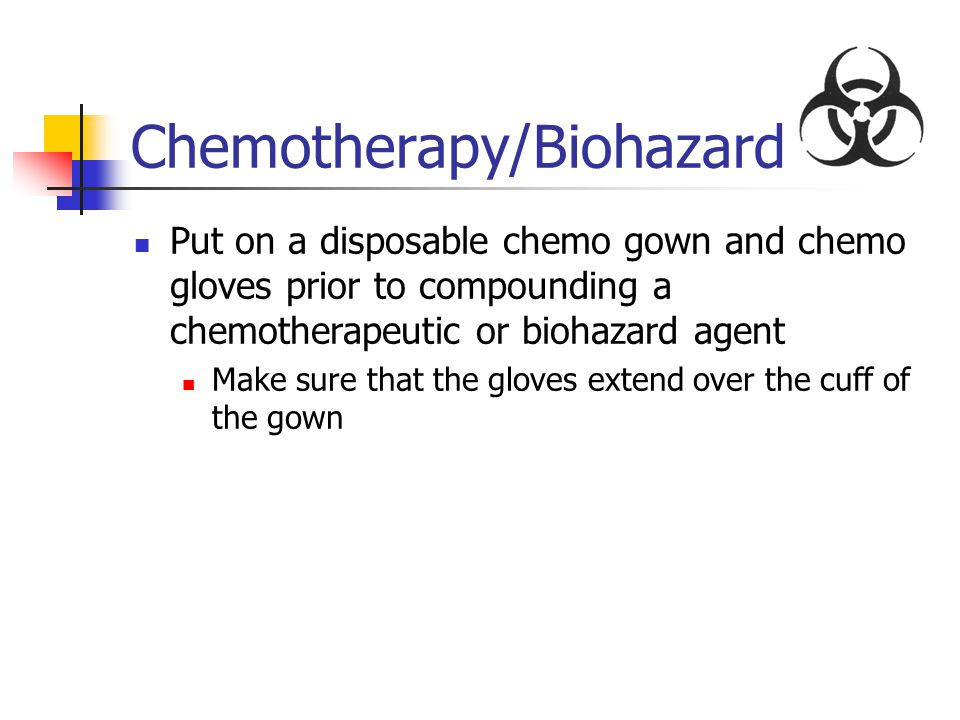 Chemotherapy/Biohazard Put on a disposable chemo gown and chemo gloves prior to compounding a chemotherapeutic or biohazard agent Make sure that the g