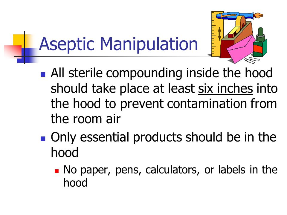 Aseptic Manipulation All sterile compounding inside the hood should take place at least six inches into the hood to prevent contamination from the roo