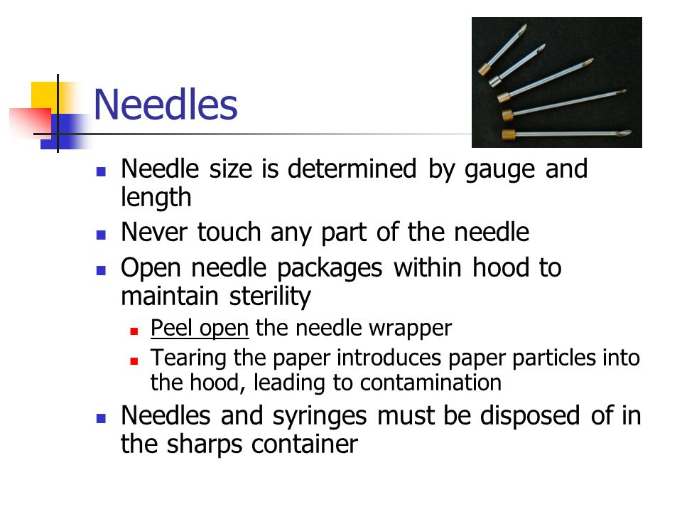 Needles Needle size is determined by gauge and length Never touch any part of the needle Open needle packages within hood to maintain sterility Peel o