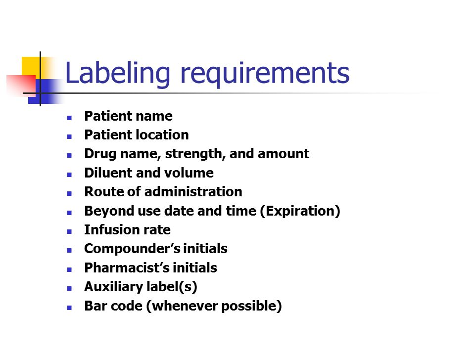 Labeling requirements Patient name Patient location Drug name, strength, and amount Diluent and volume Route of administration Beyond use date and tim