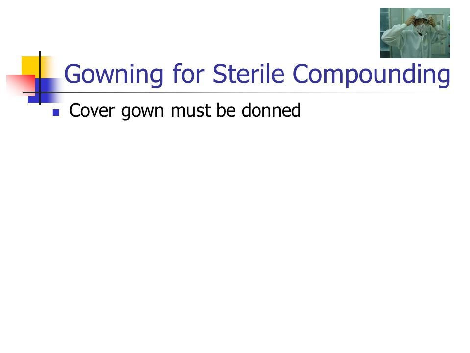 Gowning for Sterile Compounding Cover gown must be donned