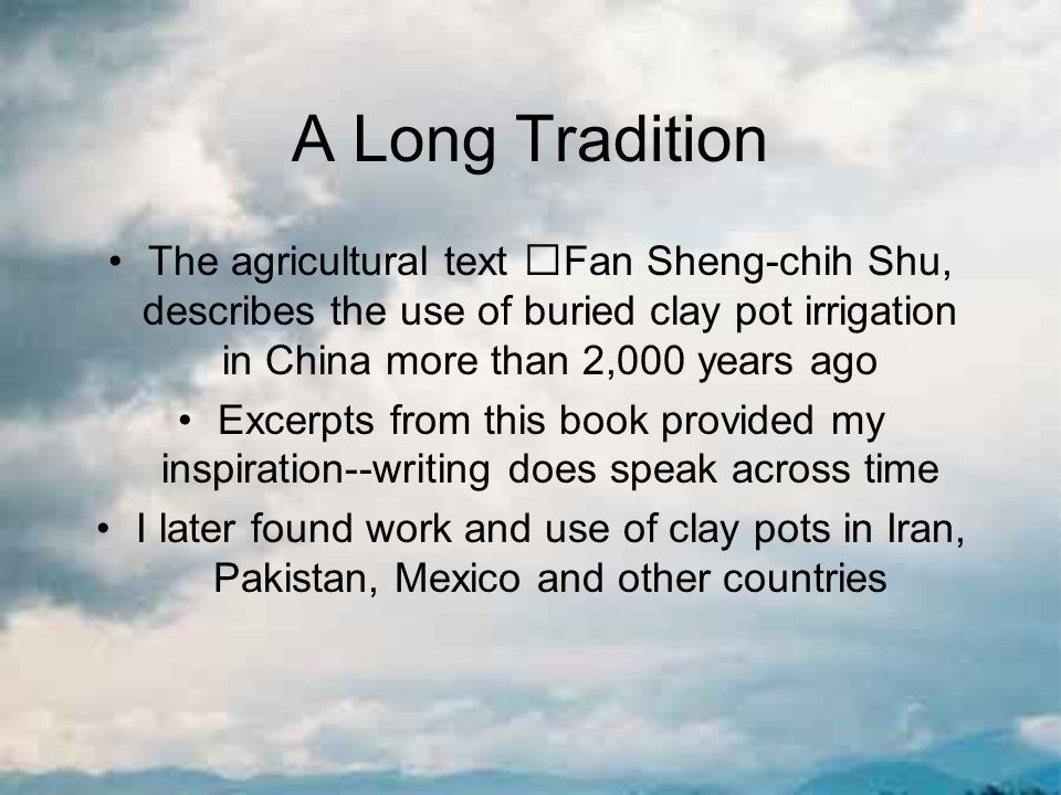 A Long Tradition The agricultural text Fan Sheng-chih Shu, describes the use of buried clay pot irrigation in China more than 2,000 years ago Excerpts from this book provided my inspiration--writing does speak across time I later found work and use of clay pots in Iran, Pakistan, Mexico and other countries