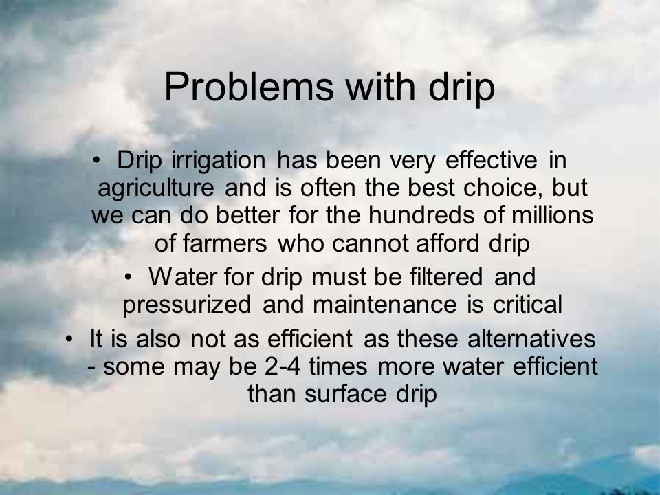 Problems with drip Drip irrigation has been very effective in agriculture and is often the best choice, but we can do better for the hundreds of millions of farmers who cannot afford drip Water for drip must be filtered and pressurized and maintenance is critical It is also not as efficient as these alternatives - some may be 2-4 times more water efficient than surface drip