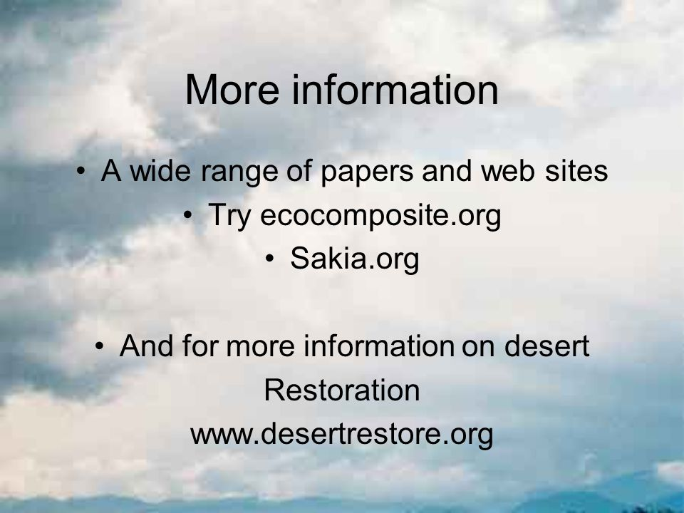More information A wide range of papers and web sites Try ecocomposite.org Sakia.org And for more information on desert Restoration www.desertrestore.org