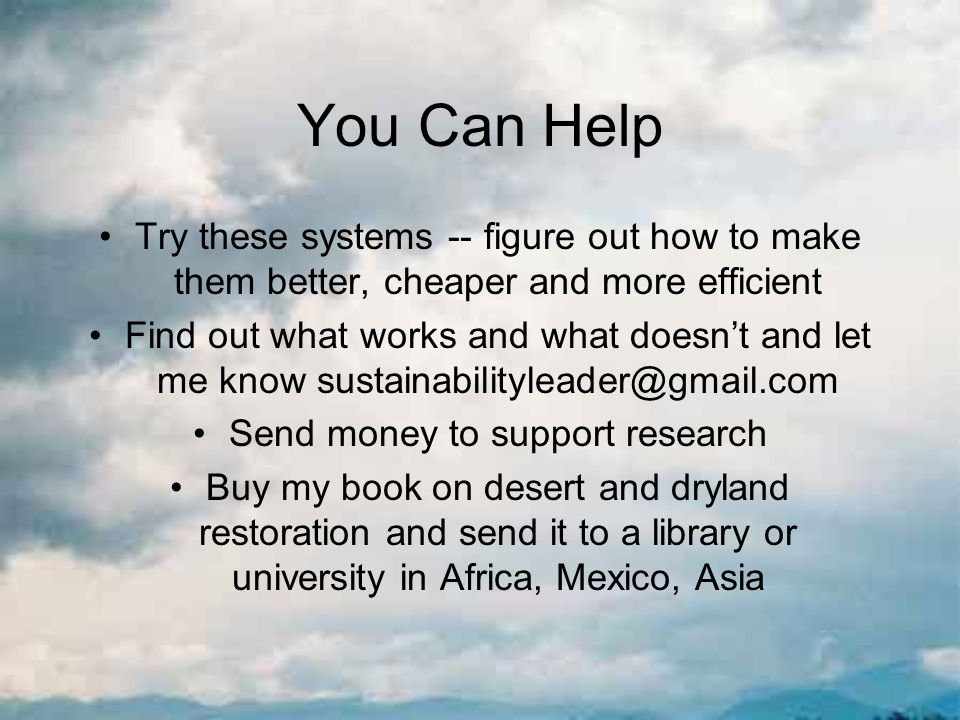 You Can Help Try these systems -- figure out how to make them better, cheaper and more efficient Find out what works and what doesn't and let me know sustainabilityleader@gmail.com Send money to support research Buy my book on desert and dryland restoration and send it to a library or university in Africa, Mexico, Asia