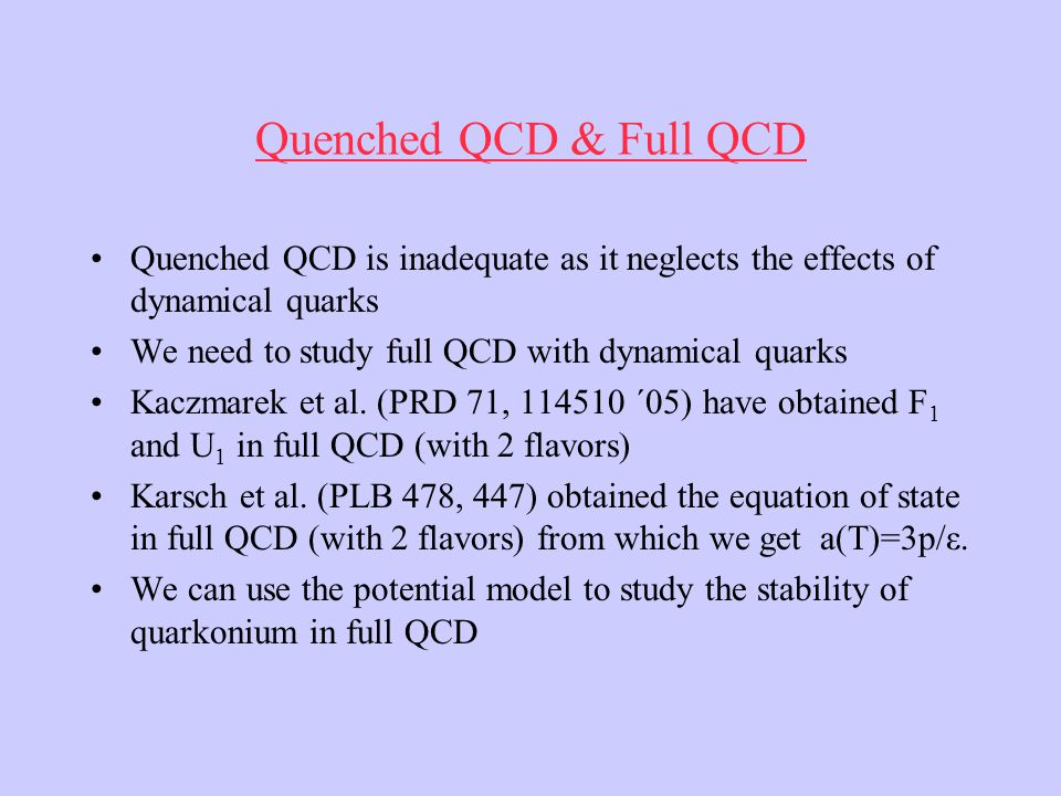 Quenched QCD & Full QCD Quenched QCD is inadequate as it neglects the effects of dynamical quarks We need to study full QCD with dynamical quarks Kaczmarek et al.