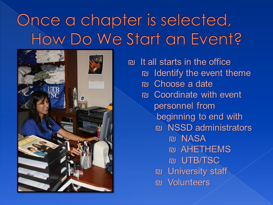 ₪ It all starts in the office ₪ Identify the event theme ₪ Choose a date ₪ Coordinate with event personnel from personnel from beginning to end with beginning to end with ₪ NSSD administrators ₪ NASA ₪ AHETHEMS ₪ UTB/TSC ₪ University staff ₪ Volunteers