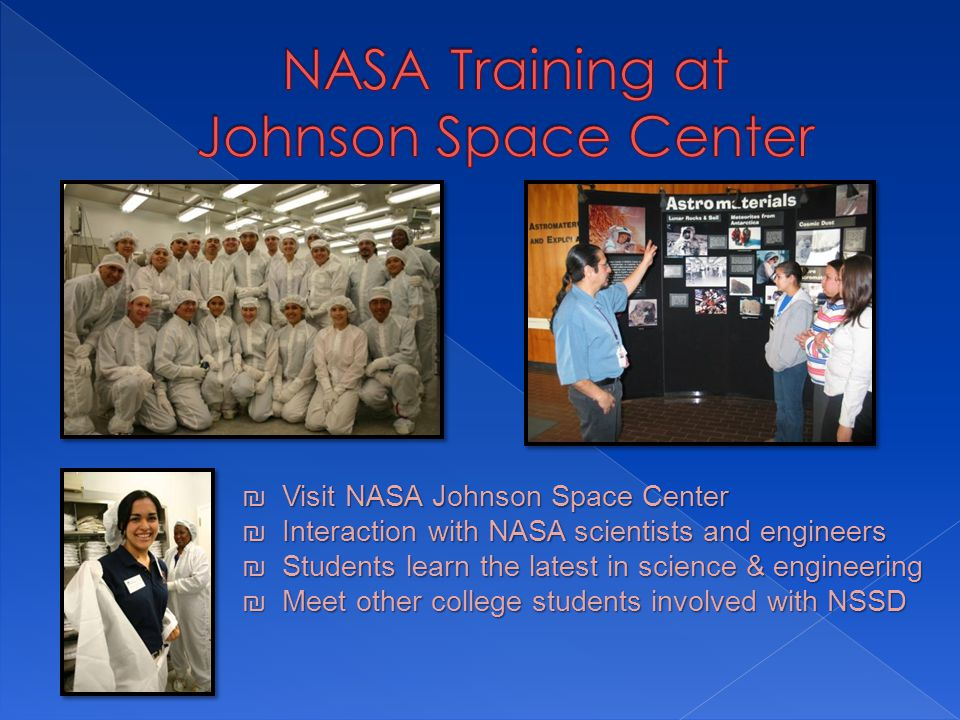 ₪ Visit NASA Johnson Space Center ₪ Interaction with NASA scientists and engineers ₪ Students learn the latest in science & engineering ₪ Meet other college students involved with NSSD