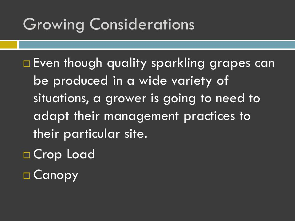 Growing Considerations  Even though quality sparkling grapes can be produced in a wide variety of situations, a grower is going to need to adapt their management practices to their particular site.