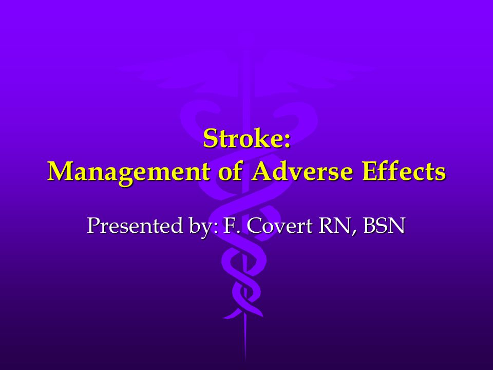 Stroke: Management of Adverse Effects Presented by: F. Covert RN, BSN