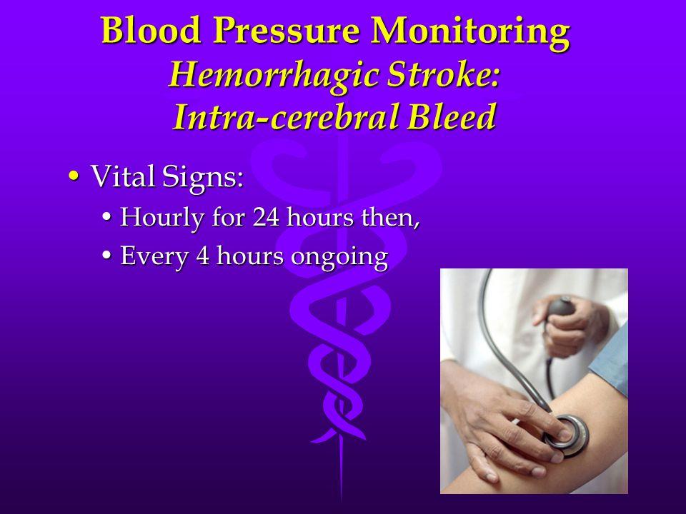 Blood Pressure Monitoring Hemorrhagic Stroke: Intra-cerebral Bleed Vital Signs:Vital Signs: Hourly for 24 hours then,Hourly for 24 hours then, Every 4 hours ongoingEvery 4 hours ongoing
