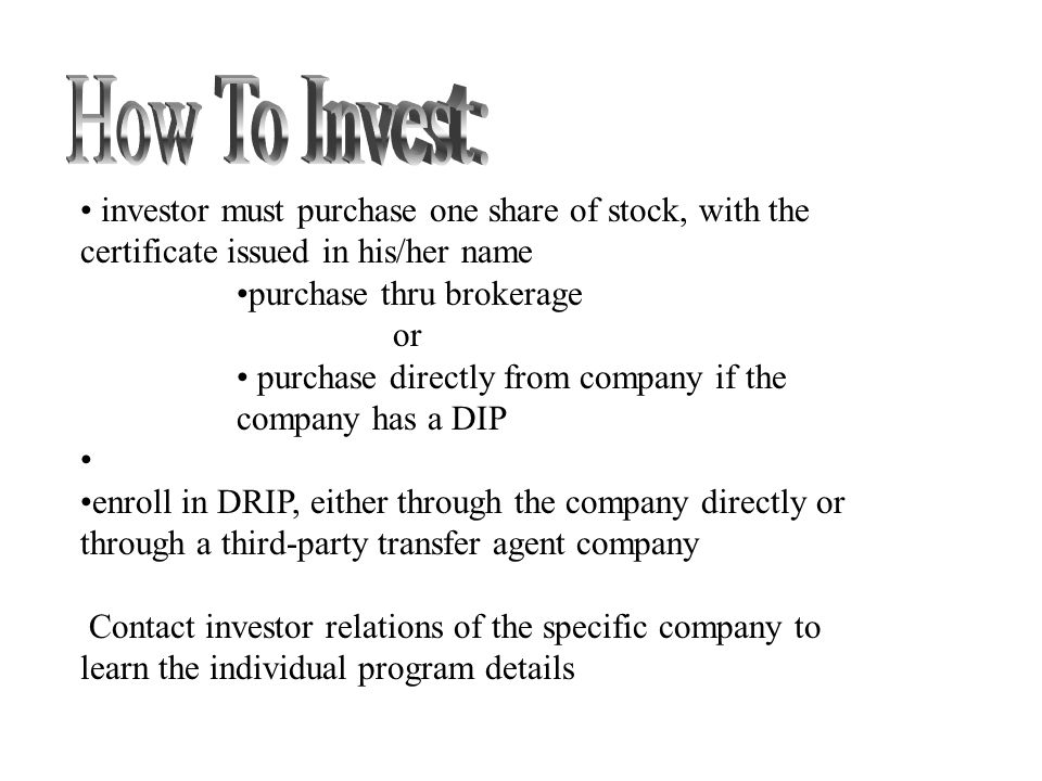 investor must purchase one share of stock, with the certificate issued in his/her name purchase thru brokerage or purchase directly from company if the company has a DIP enroll in DRIP, either through the company directly or through a third-party transfer agent company Contact investor relations of the specific company to learn the individual program details