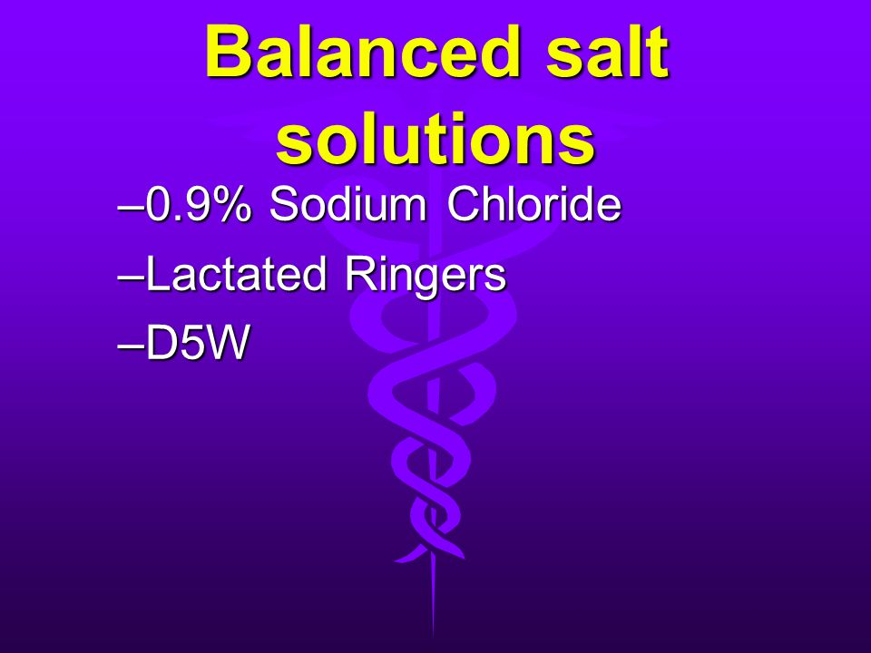 Balanced salt solutions –0.9% Sodium Chloride –Lactated Ringers –D5W