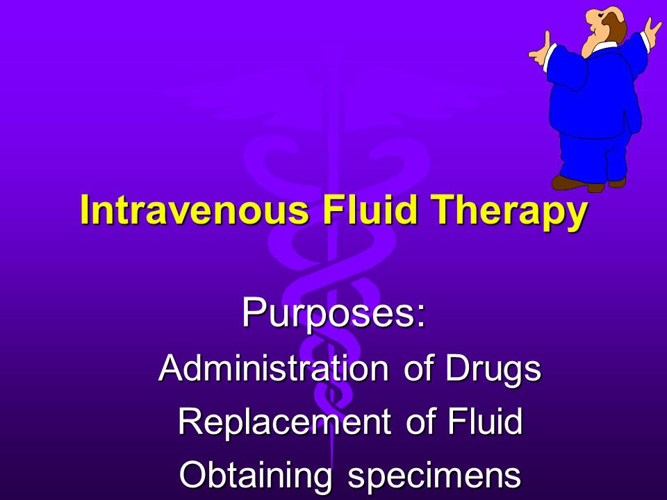 Intravenous Fluid Therapy Purposes: Administration of Drugs Replacement of Fluid Obtaining specimens