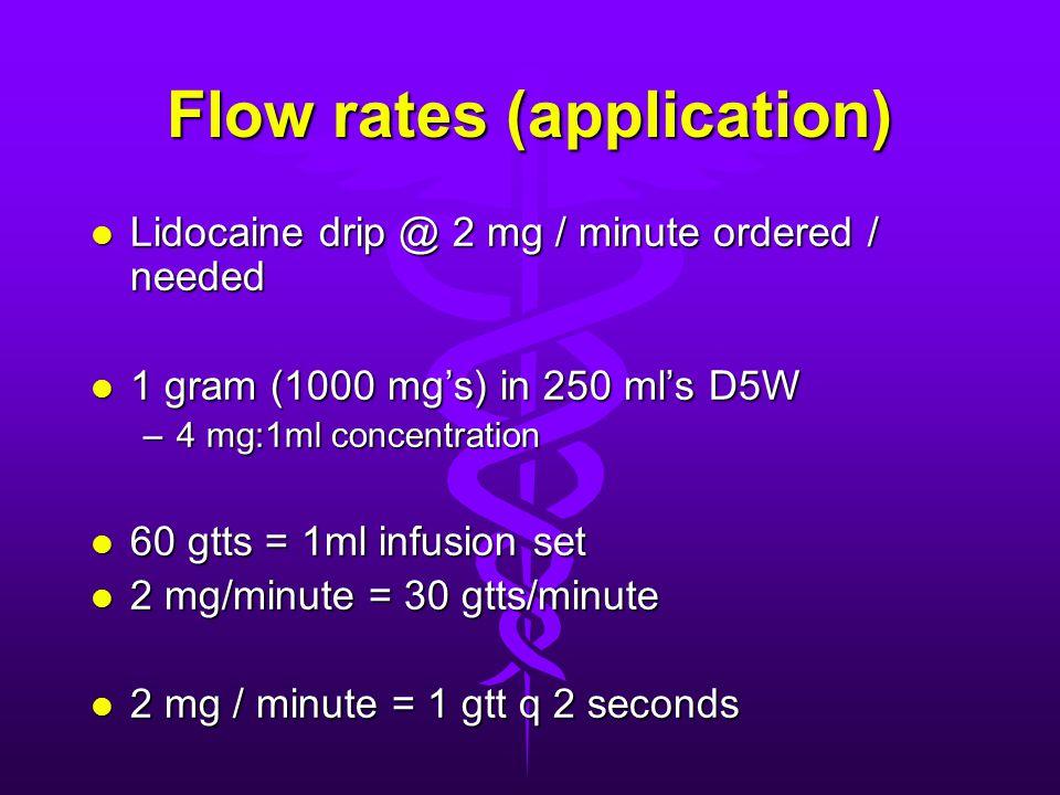 Flow rates (application) l Lidocaine drip @ 2 mg / minute ordered / needed l 1 gram (1000 mg's) in 250 ml's D5W –4 mg:1ml concentration l 60 gtts = 1m