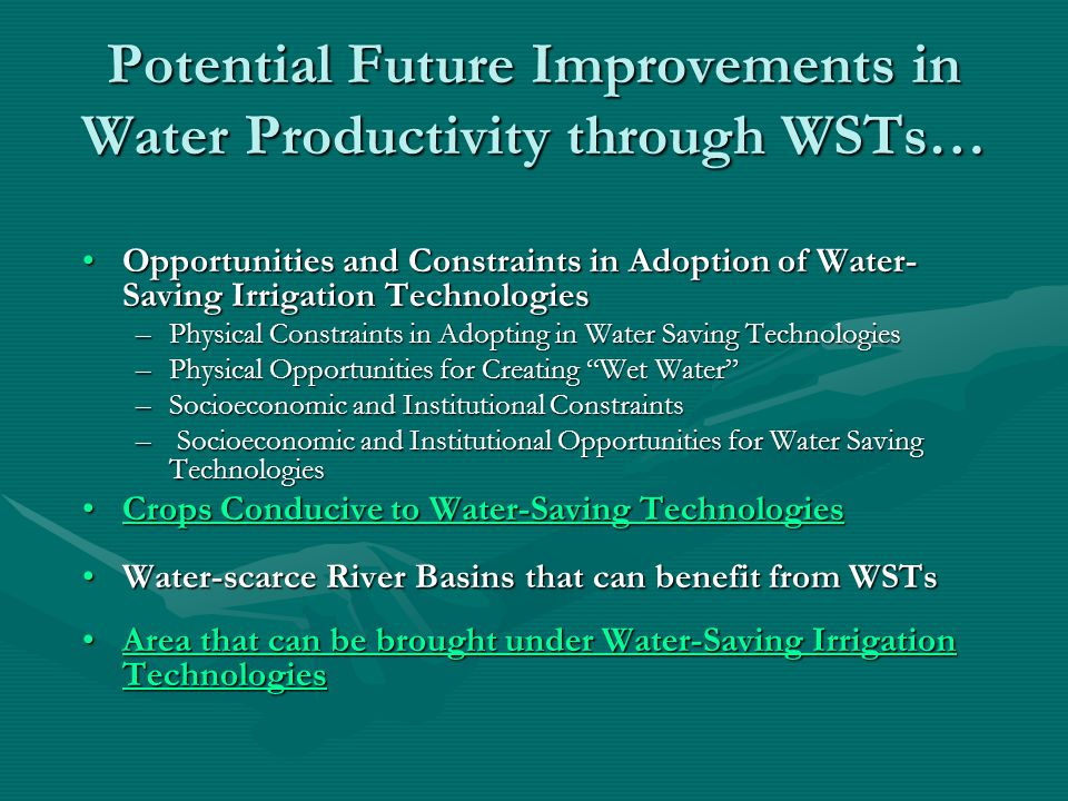 Potential Future Improvements in Water Productivity through WSTs… Opportunities and Constraints in Adoption of Water- Saving Irrigation TechnologiesOpportunities and Constraints in Adoption of Water- Saving Irrigation Technologies –Physical Constraints in Adopting in Water Saving Technologies –Physical Opportunities for Creating Wet Water –Socioeconomic and Institutional Constraints – Socioeconomic and Institutional Opportunities for Water Saving Technologies Crops Conducive to Water-Saving TechnologiesCrops Conducive to Water-Saving TechnologiesCrops Conducive to Water-Saving TechnologiesCrops Conducive to Water-Saving Technologies Water-scarce River Basins that can benefit from WSTsWater-scarce River Basins that can benefit from WSTs Area that can be brought under Water-Saving Irrigation TechnologiesArea that can be brought under Water-Saving Irrigation TechnologiesArea that can be brought under Water-Saving Irrigation TechnologiesArea that can be brought under Water-Saving Irrigation Technologies