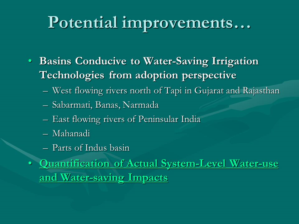 Potential improvements… Basins Conducive to Water-Saving Irrigation Technologies from adoption perspectiveBasins Conducive to Water-Saving Irrigation Technologies from adoption perspective –West flowing rivers north of Tapi in Gujarat and Rajasthan –Sabarmati, Banas, Narmada –East flowing rivers of Peninsular India –Mahanadi –Parts of Indus basin Quantification of Actual System-Level Water-use and Water-saving ImpactsQuantification of Actual System-Level Water-use and Water-saving ImpactsQuantification of Actual System-Level Water-use and Water-saving ImpactsQuantification of Actual System-Level Water-use and Water-saving Impacts
