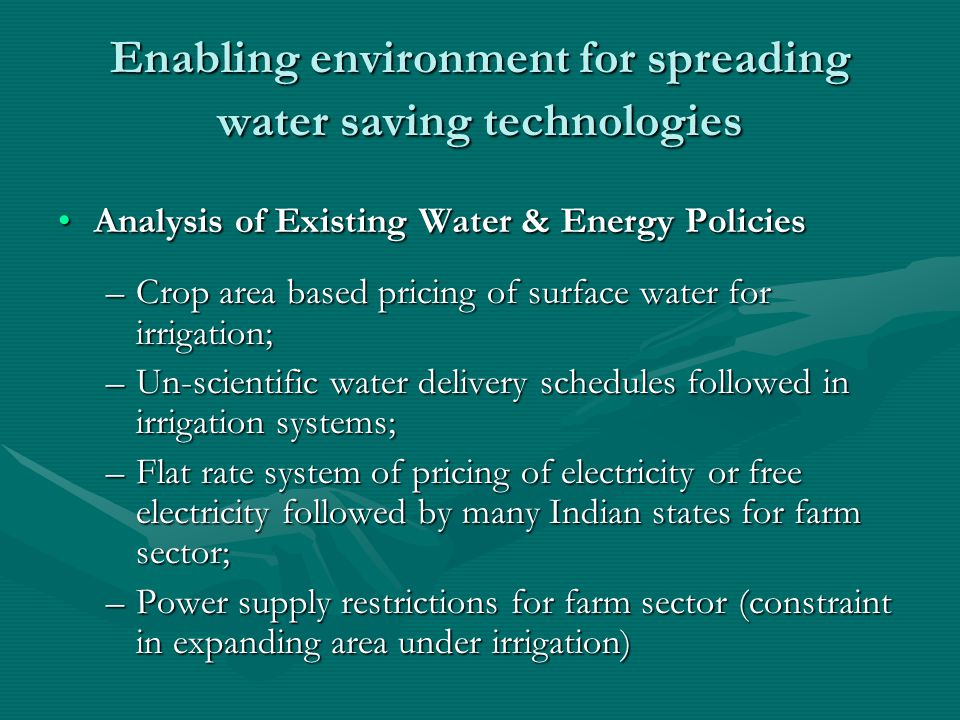 Enabling environment for spreading water saving technologies Analysis of Existing Water & Energy PoliciesAnalysis of Existing Water & Energy Policies –Crop area based pricing of surface water for irrigation; –Un-scientific water delivery schedules followed in irrigation systems; –Flat rate system of pricing of electricity or free electricity followed by many Indian states for farm sector; –Power supply restrictions for farm sector (constraint in expanding area under irrigation)