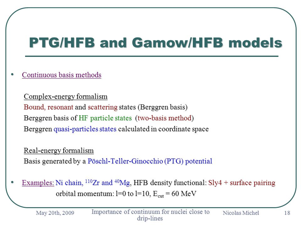 May 20th, 2009 Importance of continuum for nuclei close to drip-lines Importance of continuum for nuclei close to drip-lines Nicolas Michel 18 PTG/HFB and Gamow/HFB models Continuous basis methods Continuous basis methods Complex-energy formalism Complex-energy formalism Bound, resonant and scattering states (Berggren basis) Bound, resonant and scattering states (Berggren basis) Berggren basis of HF particle states (two-basis method) Berggren basis of HF particle states (two-basis method) Berggren quasi-particles states calculated in coordinate space Berggren quasi-particles states calculated in coordinate space Real-energy formalism Real-energy formalism Basis generated by a Pöschl-Teller-Ginocchio (PTG) potential Basis generated by a Pöschl-Teller-Ginocchio (PTG) potential Examples: Ni chain, 110 Zr and 40 Mg, HFB density functional: Sly4 + surface pairing Examples: Ni chain, 110 Zr and 40 Mg, HFB density functional: Sly4 + surface pairing orbital momentum: l=0 to l=10, E cut = 60 MeV orbital momentum: l=0 to l=10, E cut = 60 MeV