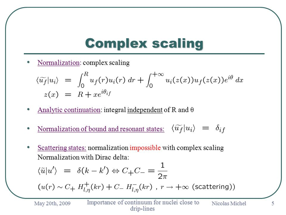 May 20th, 2009 Importance of continuum for nuclei close to drip-lines Importance of continuum for nuclei close to drip-lines Nicolas Michel Normalization: complex scaling Normalization: complex scaling Analytic continuation: integral independent of R and θ Analytic continuation: integral independent of R and θ Normalization of bound and resonant states: Normalization of bound and resonant states: Scattering states: normalization impossible with complex scaling Scattering states: normalization impossible with complex scaling Normalization with Dirac delta: Normalization with Dirac delta: 5 Complex scaling