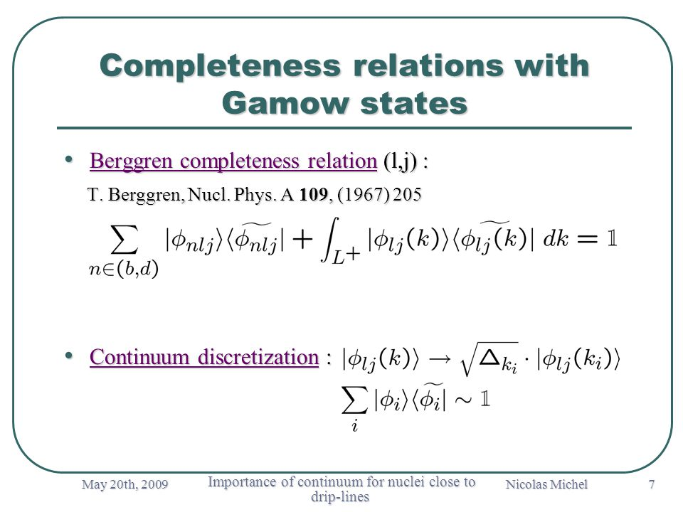 May 20th, 2009 Importance of continuum for nuclei close to drip-lines Importance of continuum for nuclei close to drip-lines Nicolas Michel 7 Completeness relations with Gamow states Berggren completeness relation (l,j) : Berggren completeness relation (l,j) : T.